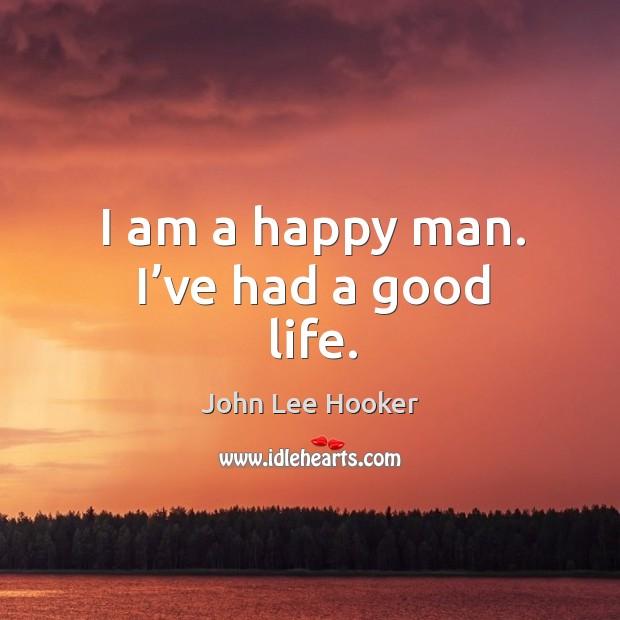 I am a happy man. I've had a good life. John Lee Hooker Picture Quote