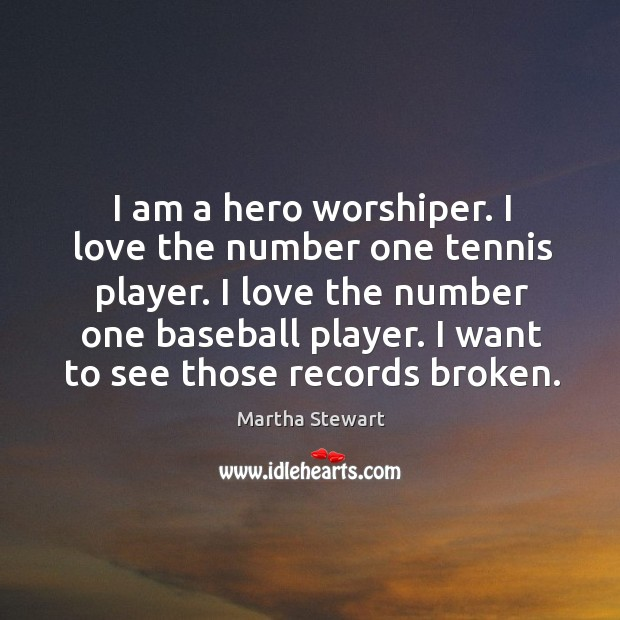 I am a hero worshiper. I love the number one tennis player. Martha Stewart Picture Quote
