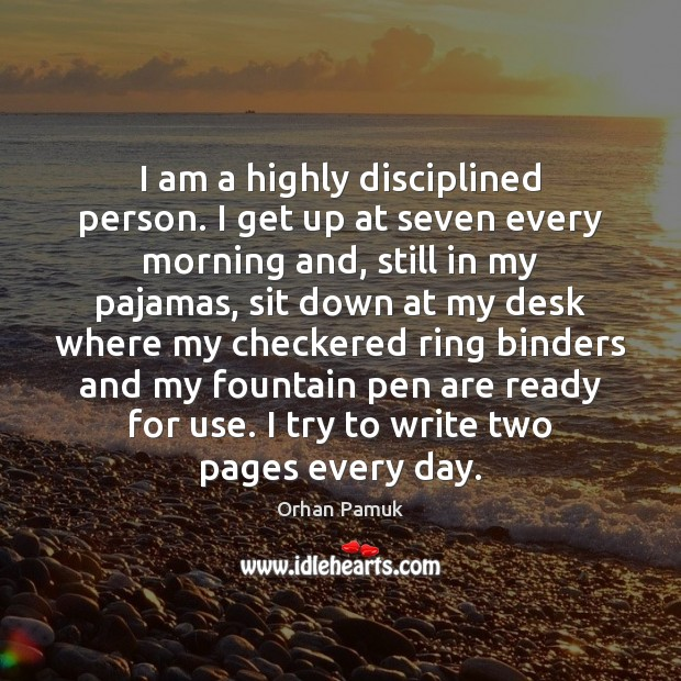Image, I am a highly disciplined person. I get up at seven every