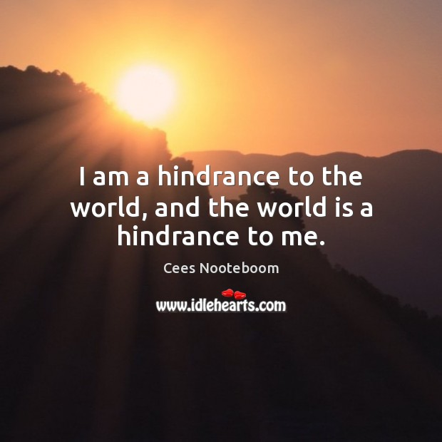 I am a hindrance to the world, and the world is a hindrance to me. Image