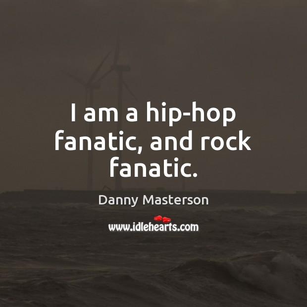 I am a hip-hop fanatic, and rock fanatic. Danny Masterson Picture Quote
