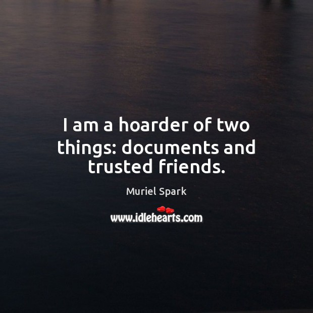 I am a hoarder of two things: documents and trusted friends. Muriel Spark Picture Quote