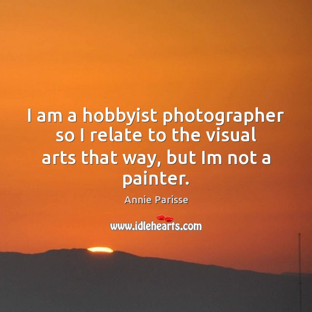 I am a hobbyist photographer so I relate to the visual arts Image