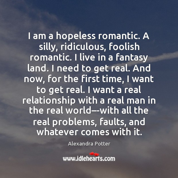 Image, I am a hopeless romantic. A silly, ridiculous, foolish romantic. I live