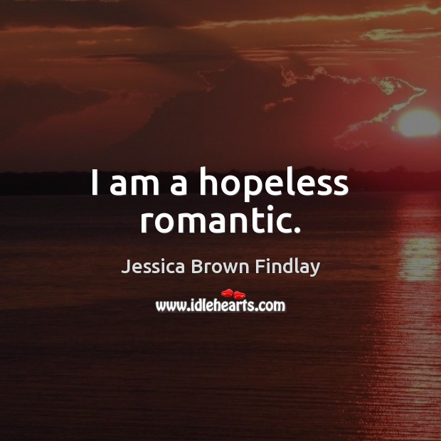 I am a hopeless romantic. Jessica Brown Findlay Picture Quote
