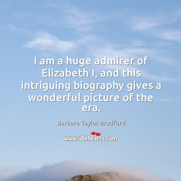 I am a huge admirer of elizabeth i, and this intriguing biography gives a wonderful picture of the era. Barbara Taylor Bradford Picture Quote