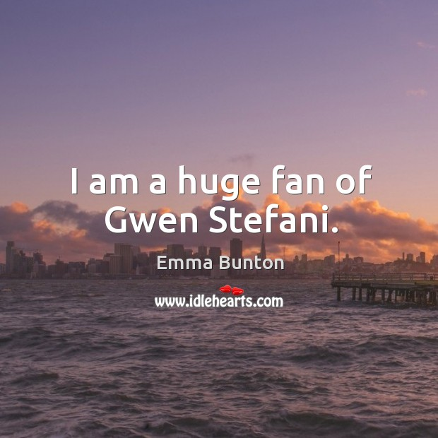 I am a huge fan of gwen stefani. Emma Bunton Picture Quote