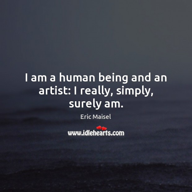 Image, I am a human being and an artist: I really, simply, surely am.