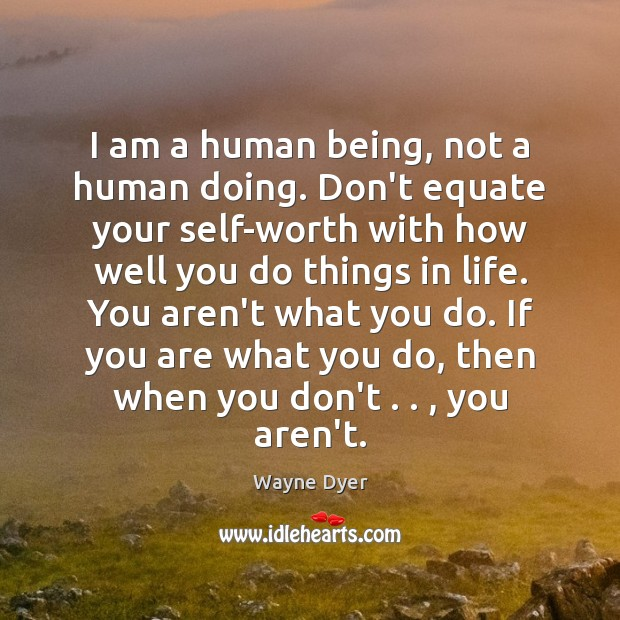 Image, I am a human being, not a human doing. Don't equate your