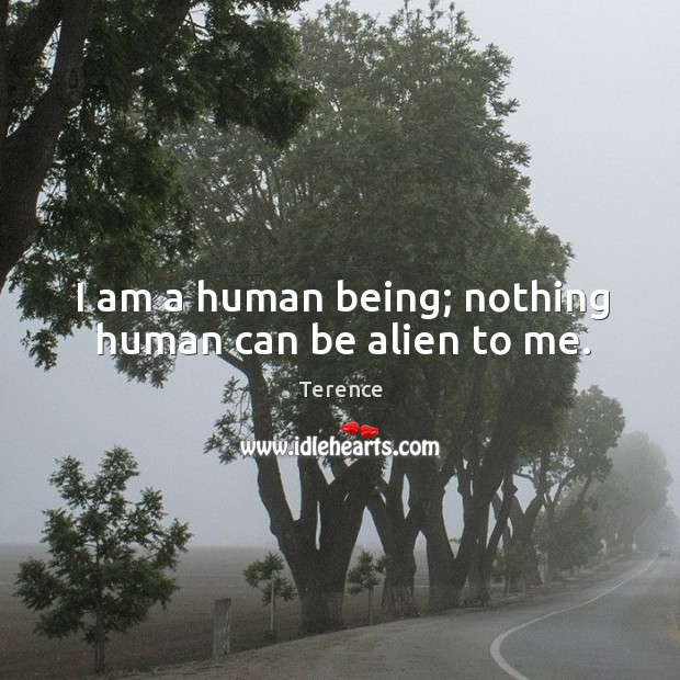 I am a human being; nothing human can be alien to me. Terence Picture Quote