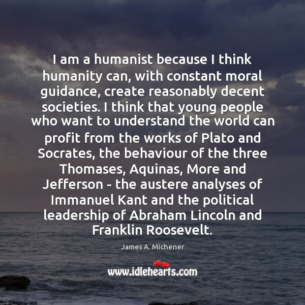 Image, I am a humanist because I think humanity can, with constant moral