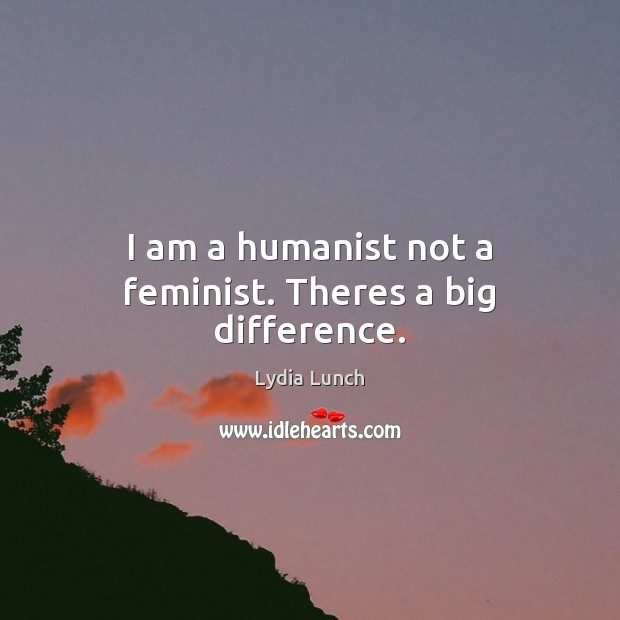 Image, I am a humanist not a feminist. Theres a big difference.