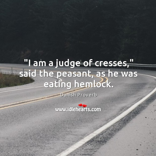 """""""I am a judge of cresses,"""" said the peasant, as he was eating hemlock. Danish Proverbs Image"""