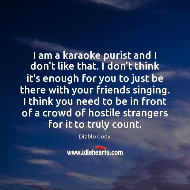 Image about I am a karaoke purist and I don't like that. I don't