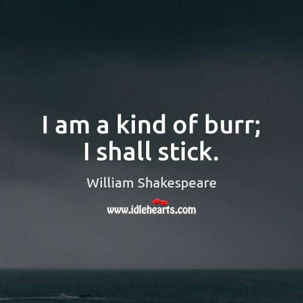 I am a kind of burr; I shall stick. Image