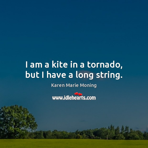 I am a kite in a tornado, but I have a long string. Karen Marie Moning Picture Quote