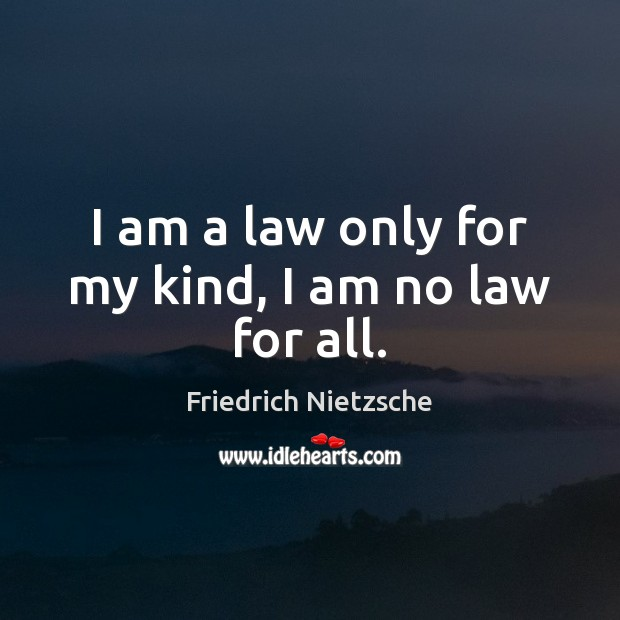 Image, I am a law only for my kind, I am no law for all.