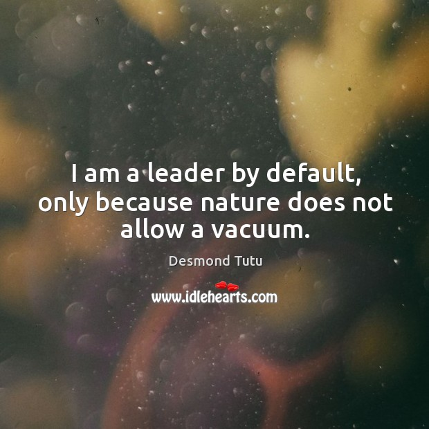 Image, I am a leader by default, only because nature does not allow a vacuum.