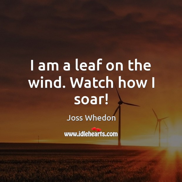 I am a leaf on the wind. Watch how I soar! Joss Whedon Picture Quote
