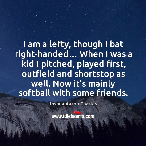 I am a lefty, though I bat right-handed… when I was a kid I pitched, played first Image