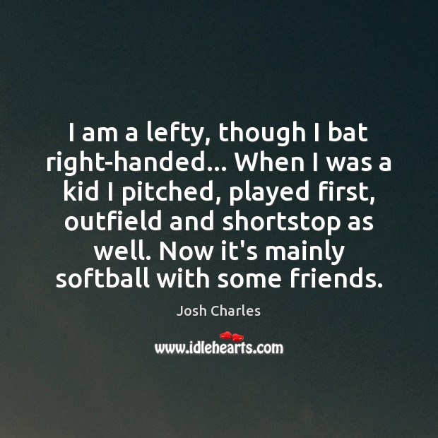 I am a lefty, though I bat right-handed… When I was a Image