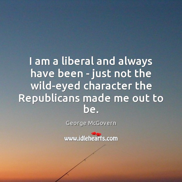 I am a liberal and always have been – just not the George McGovern Picture Quote
