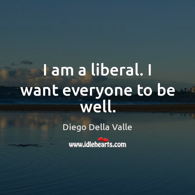 I am a liberal. I want everyone to be well. Image