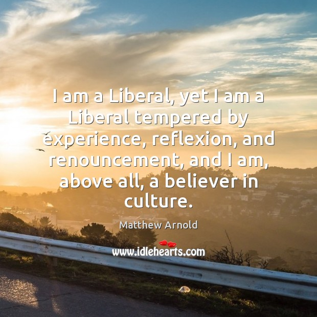 I am a Liberal, yet I am a Liberal tempered by experience, Matthew Arnold Picture Quote