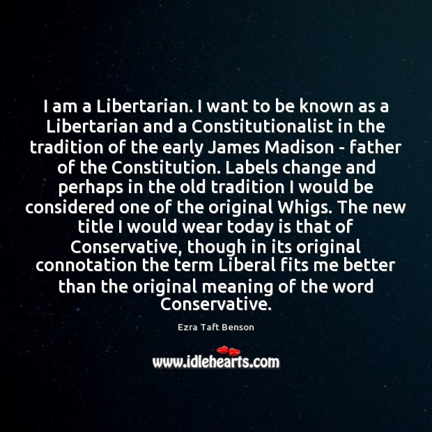 Image, I am a Libertarian. I want to be known as a Libertarian