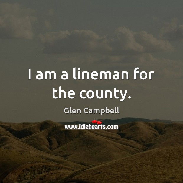 Image, I am a lineman for the county.