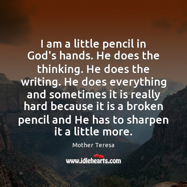 Image, I am a little pencil in God's hands. He does the thinking.