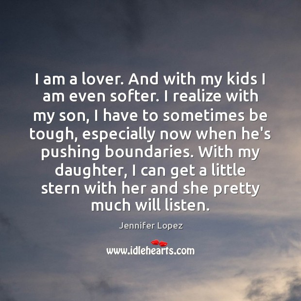I am a lover. And with my kids I am even softer. Image