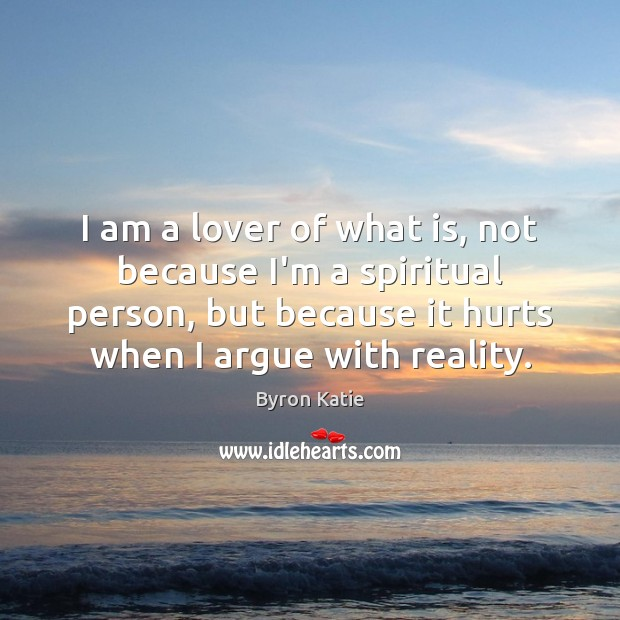 I am a lover of what is, not because I'm a spiritual Byron Katie Picture Quote