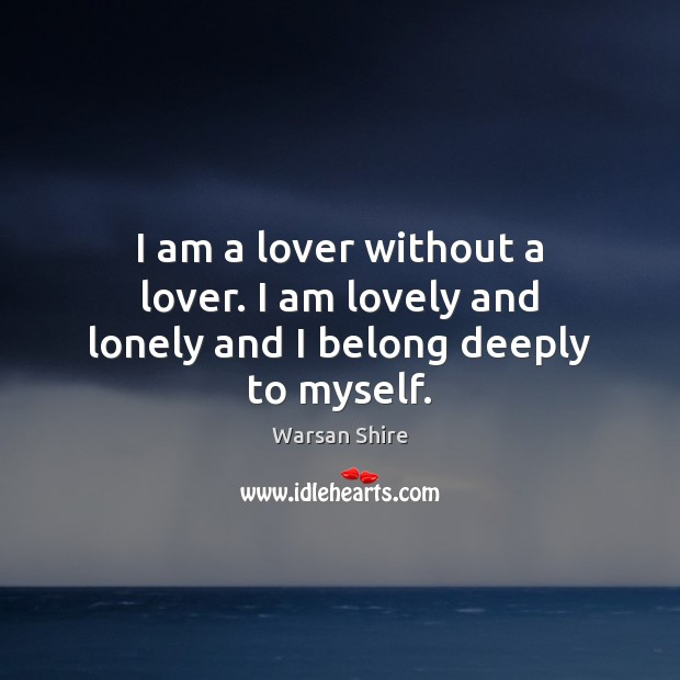 Image, I am a lover without a lover. I am lovely and lonely and I belong deeply to myself.