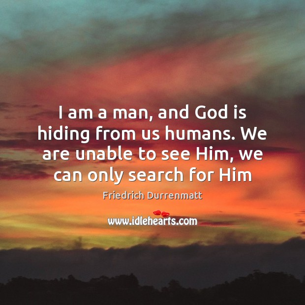 I am a man, and God is hiding from us humans. We Friedrich Durrenmatt Picture Quote