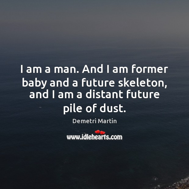 I am a man. And I am former baby and a future Demetri Martin Picture Quote