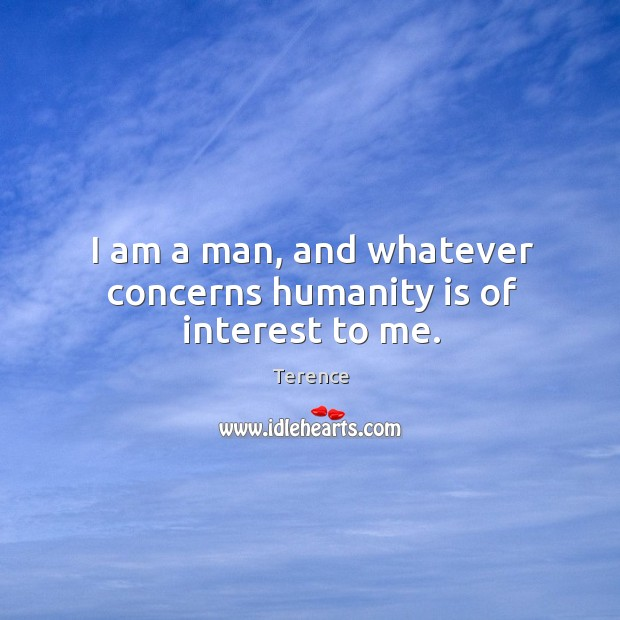 I am a man, and whatever concerns humanity is of interest to me. Terence Picture Quote
