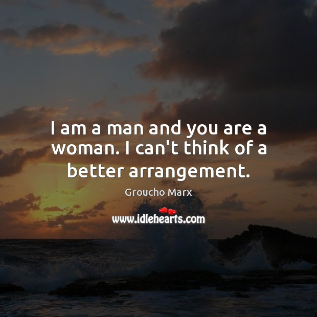 I am a man and you are a woman. I can't think of a better arrangement. Groucho Marx Picture Quote