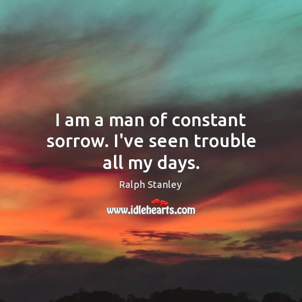 I am a man of constant sorrow. I've seen trouble all my days. Image