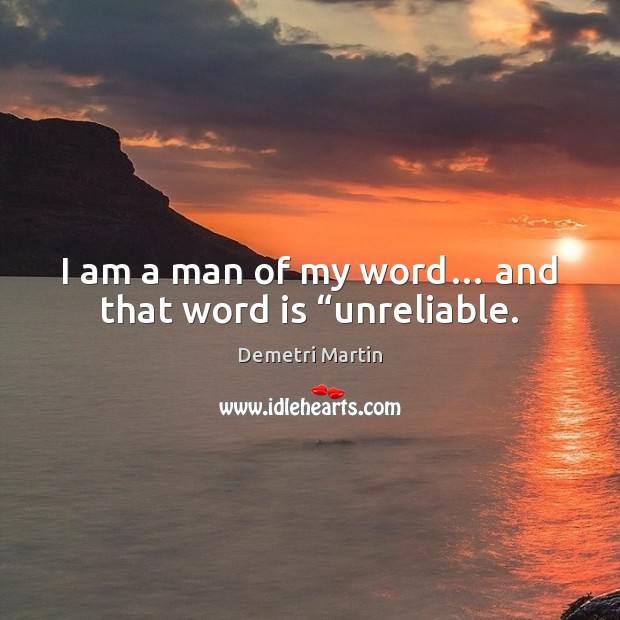 """I am a man of my word… and that word is """"unreliable. Image"""