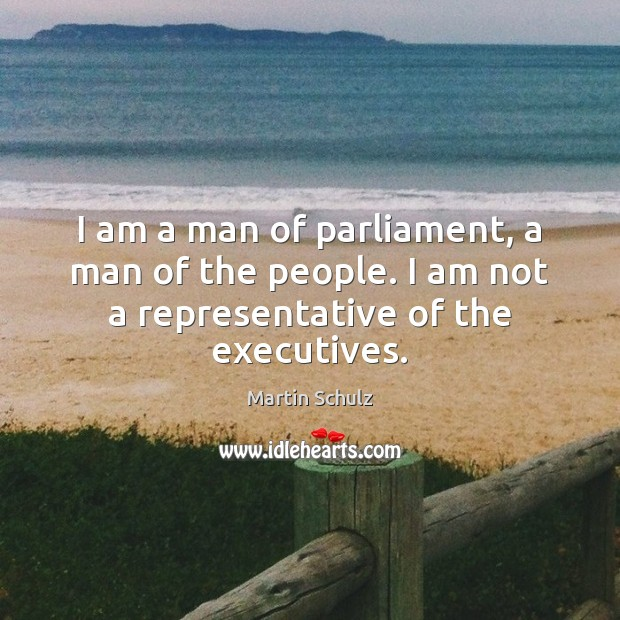 I am a man of parliament, a man of the people. I Martin Schulz Picture Quote