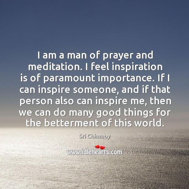 I am a man of prayer and meditation. I feel inspiration is Image