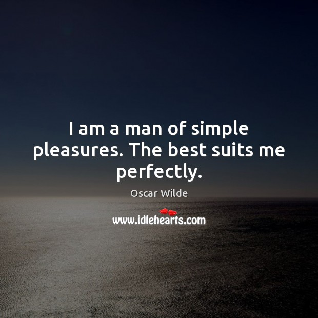 Image, I am a man of simple pleasures. The best suits me perfectly.