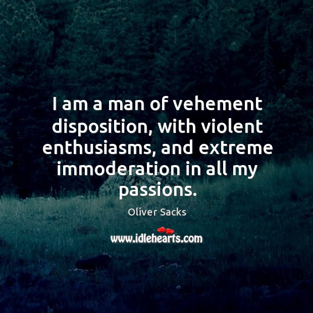 Image, I am a man of vehement disposition, with violent enthusiasms, and extreme
