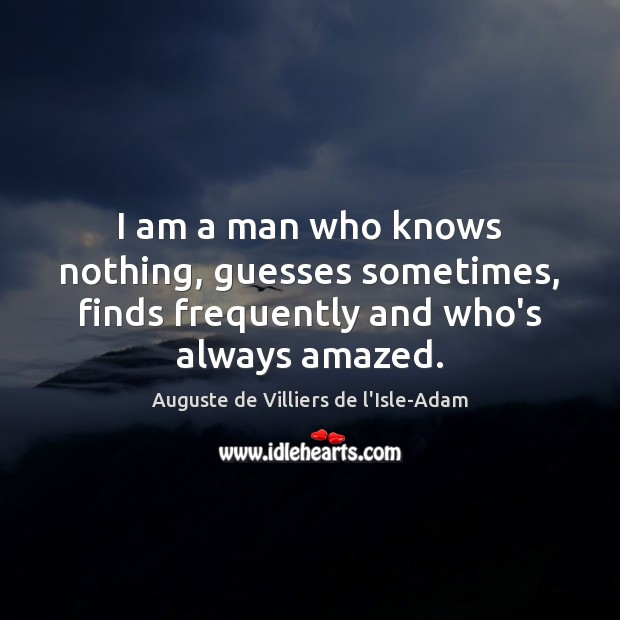 Image, I am a man who knows nothing, guesses sometimes, finds frequently and who's always amazed.