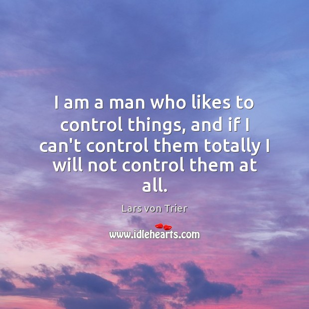 I am a man who likes to control things, and if I Lars von Trier Picture Quote