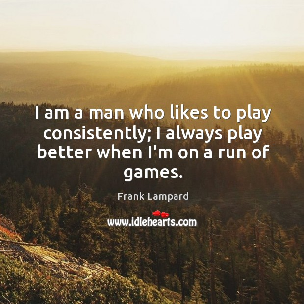 I am a man who likes to play consistently; I always play Frank Lampard Picture Quote