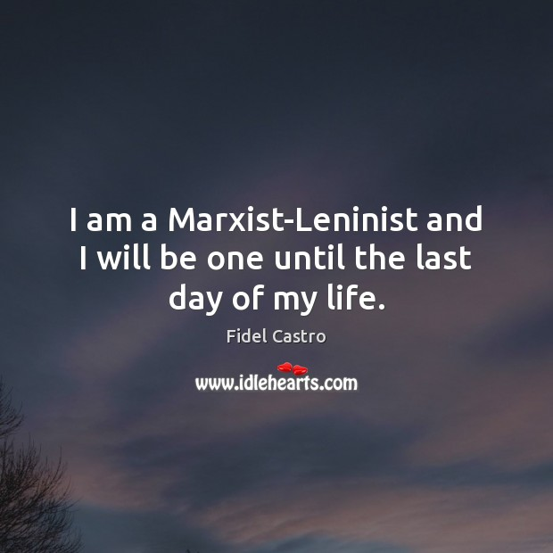 I am a Marxist-Leninist and I will be one until the last day of my life. Fidel Castro Picture Quote