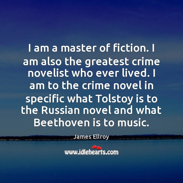 I am a master of fiction. I am also the greatest crime James Ellroy Picture Quote