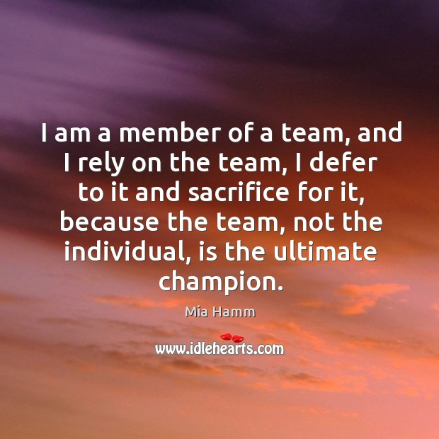 Image, I am a member of a team, and I rely on the team, I defer to it and sacrifice for it